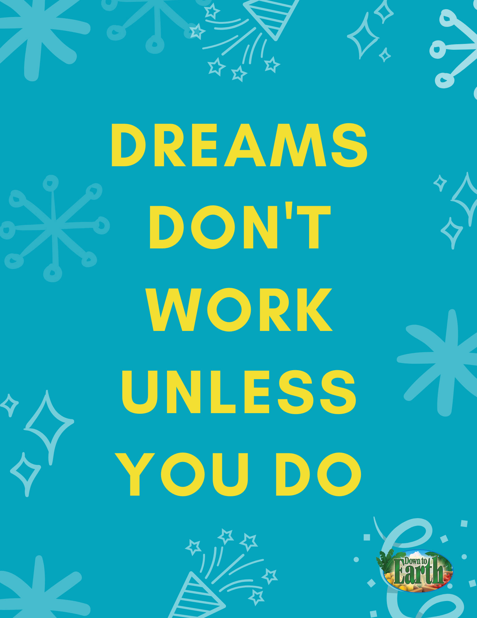 Dreams don't work unless you do. Down to Earth