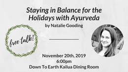 Staying in Balance with Ayurveda by Natalie Gooding. November 20th, 2019 6:00pm. Down to Earth Kailua Dining Room